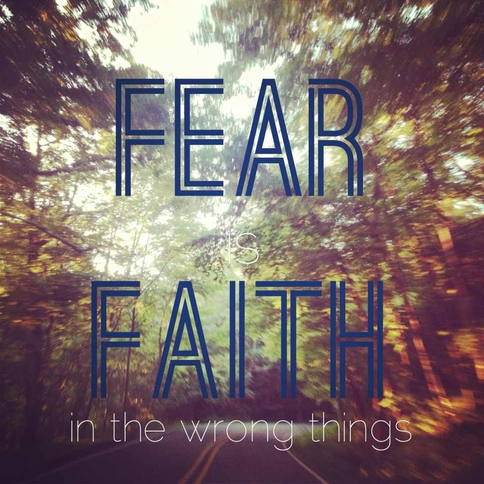 Fear is Faith in the wrong things